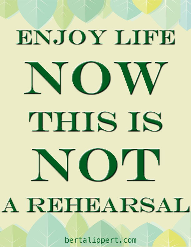 Enjoy life now This is not a rehearsal