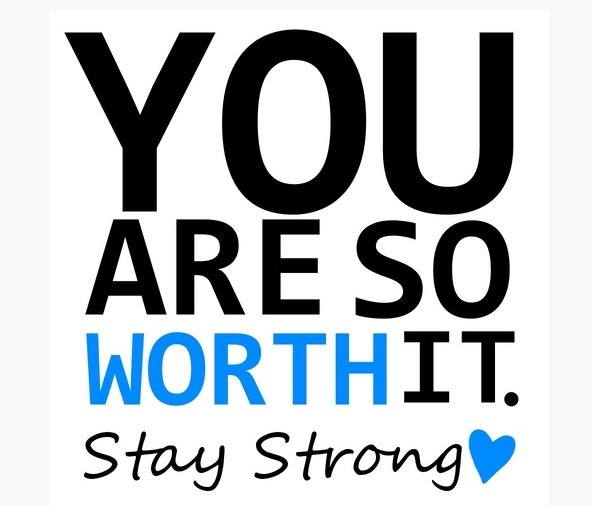 you are so worth it stay strong