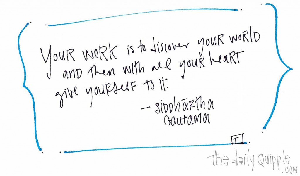 """""""Your work is to discover your world and then with all your heart give yourself to it."""" Siddhartha Gautama"""