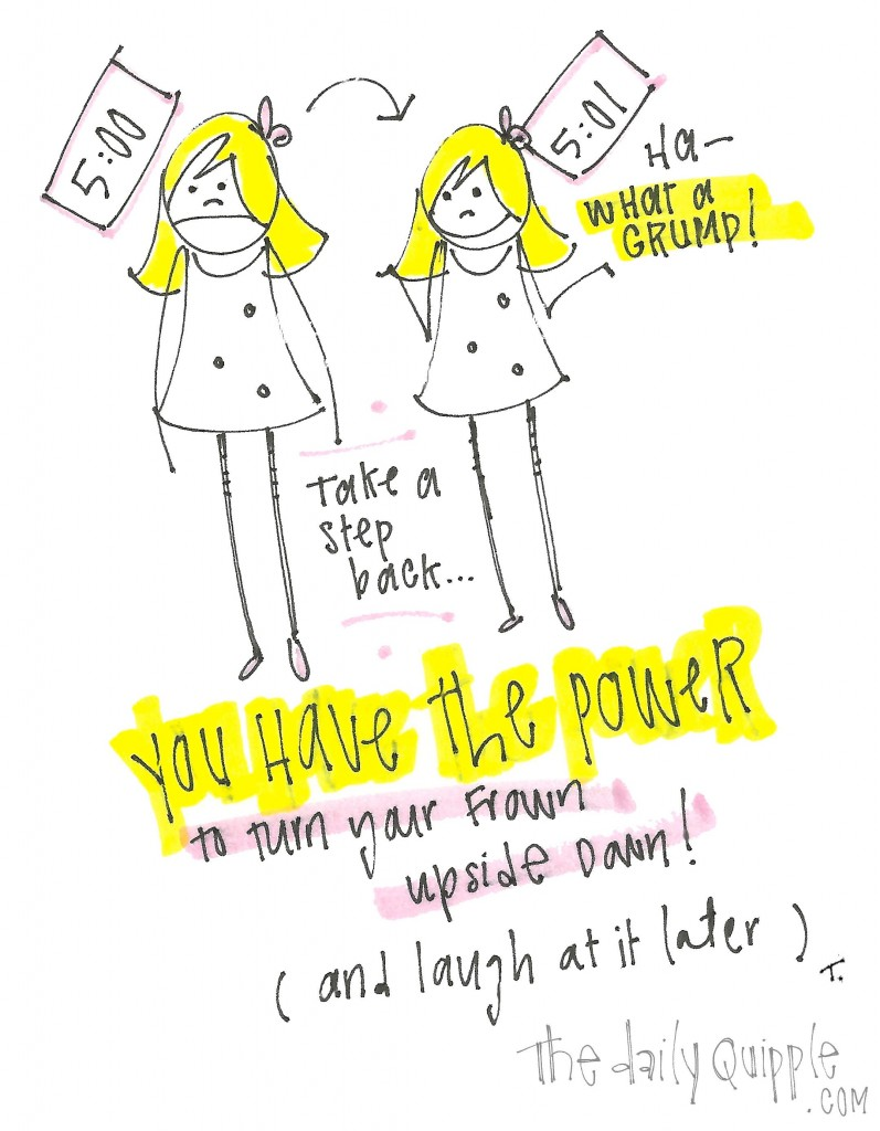 You have the power to turn your from upside down! (and laugh at it later)