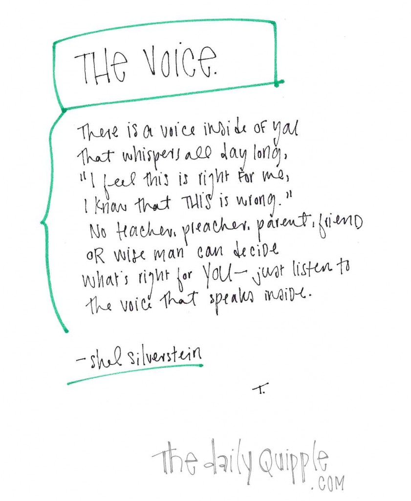 "The Voice. There is a voice inside of you that whispers all day long. ""I feel this is right for me, I know what this is wrong."" No teacher, preacher, parent, friend or wise man can decide what's right for you - just listen to the voice that speaks inside."" -Shel Silverstein"