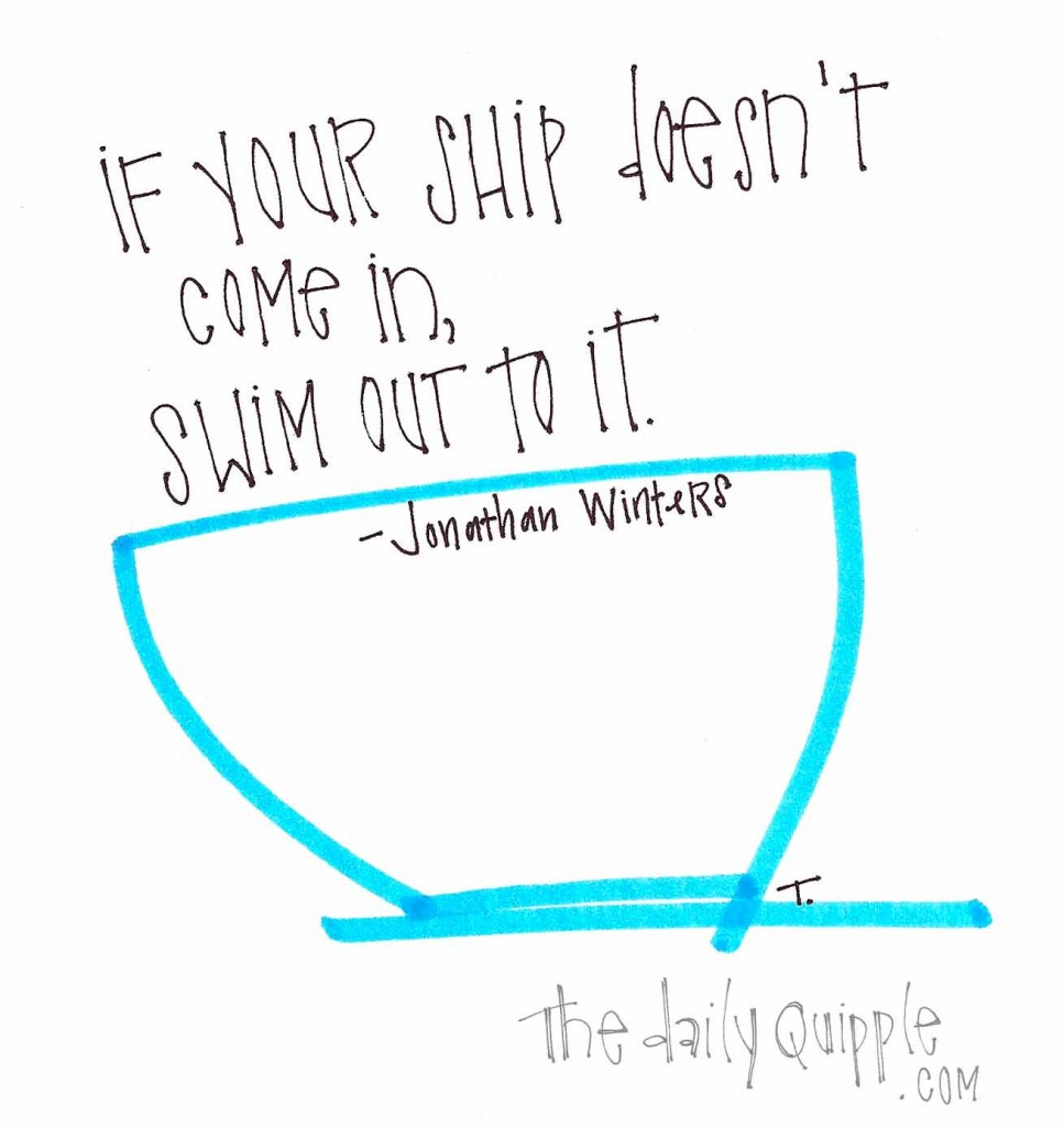 """""""If your ship doesn't come in, swim out to it."""" -Jonathan Winters"""