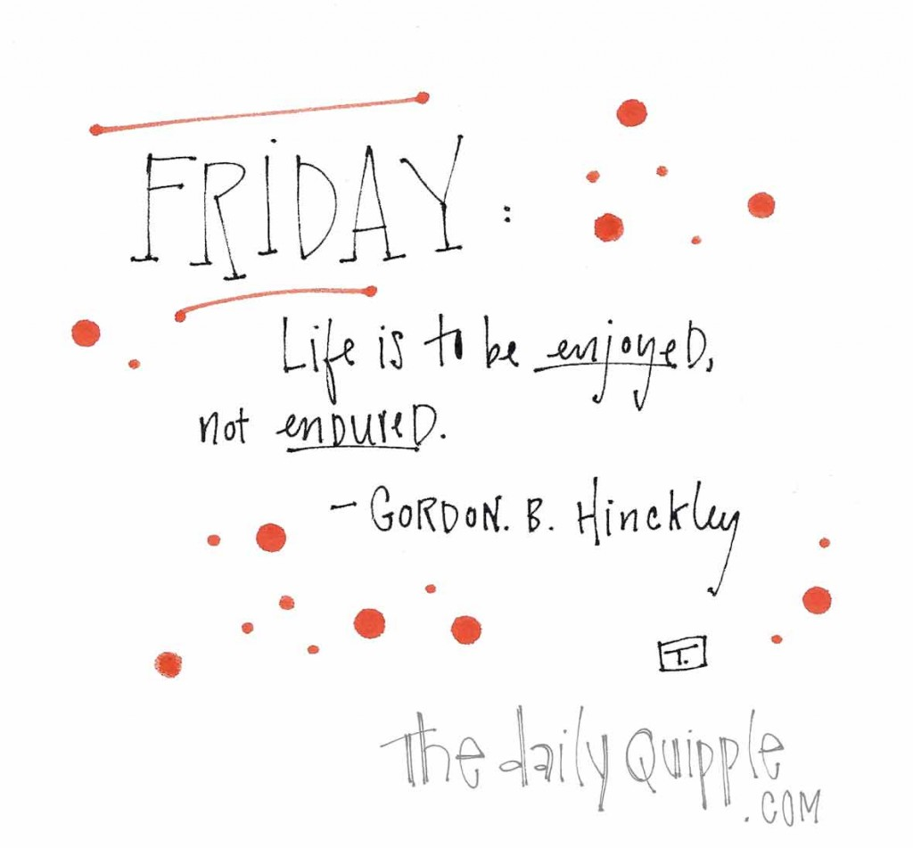 "Friday: ""Life is to be enjoyed, not endured."" -Gordon B. Hinckley"
