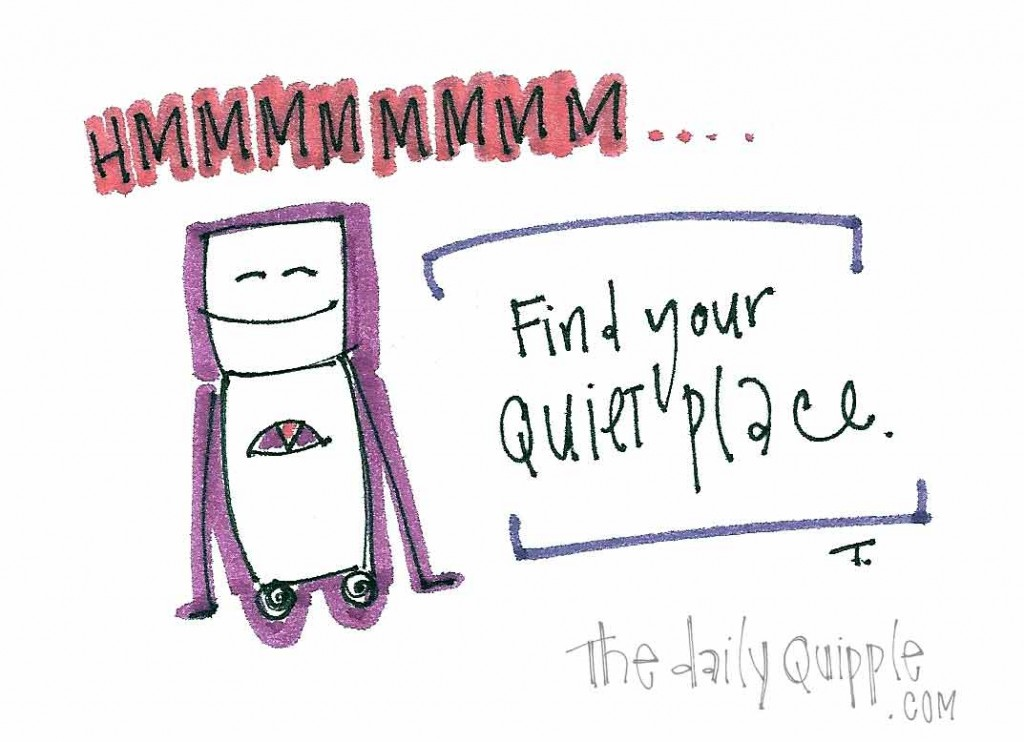 Hmmmmmm.... Find your quiet place.