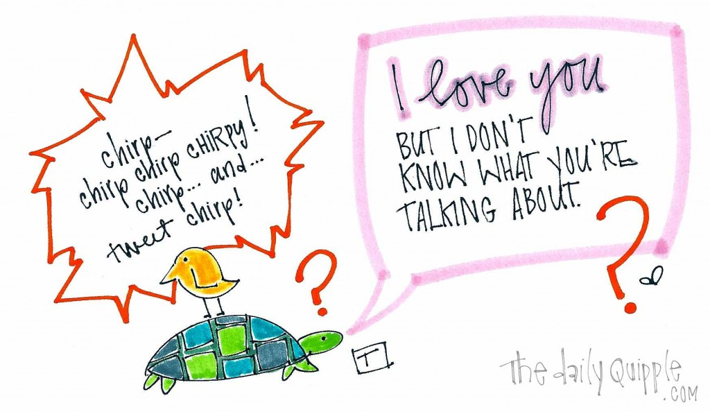 """A bird sitting on a turtle is chirping away. The turtle responds, """"I love you, but I don't know what you are talking about!"""""""