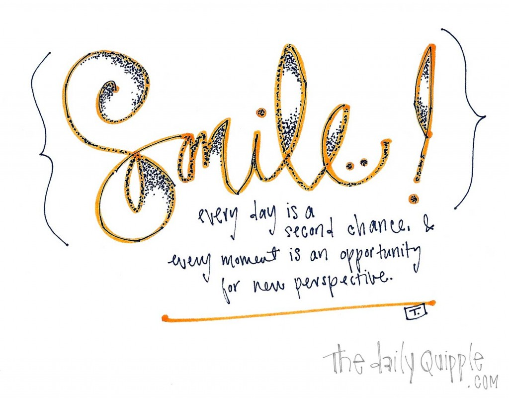 Smile! Every day is a second chance and every moment is an opportunity for a new perspective.