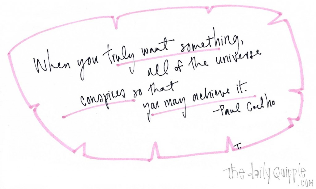 """When you truly want something, all of the universe conspires so that you may achieve it."" -Paul Coelho"