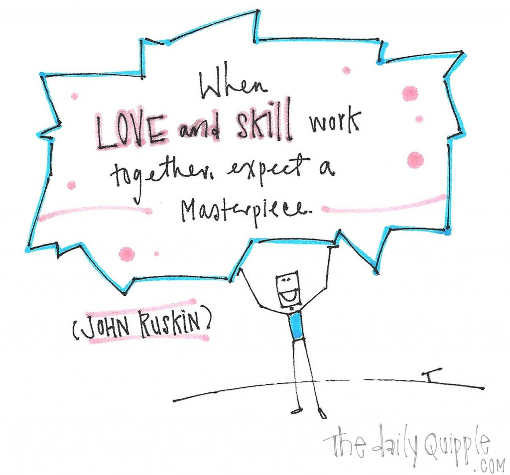 """When love and skill work together, expect a masterpiece."" -John Ruskin"