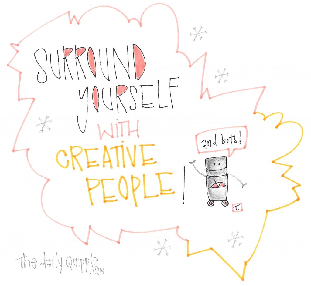 Surround yourself with creative people. (And bots!)