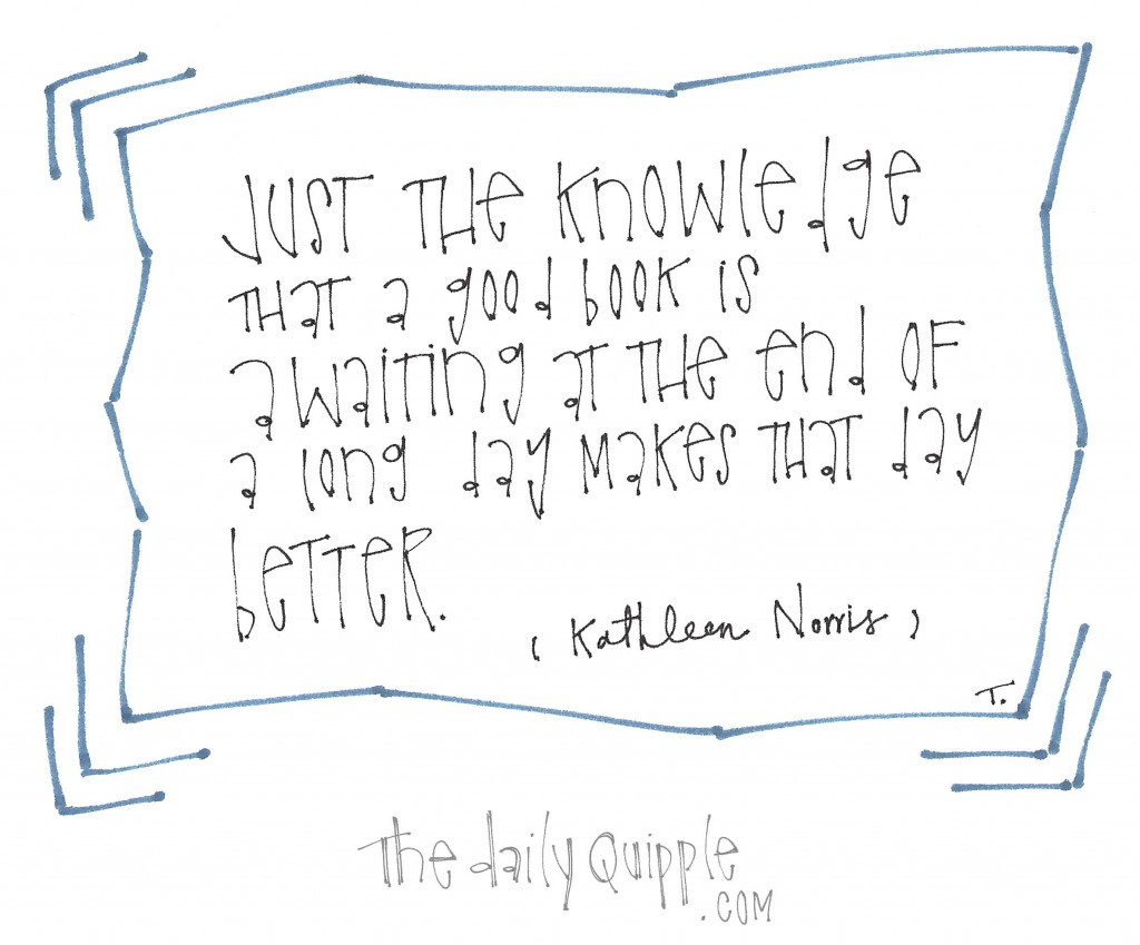 """""""Just the knowledge that a good book is awaiting at the end of a long day makes that day better."""" -Kathleen Norris"""
