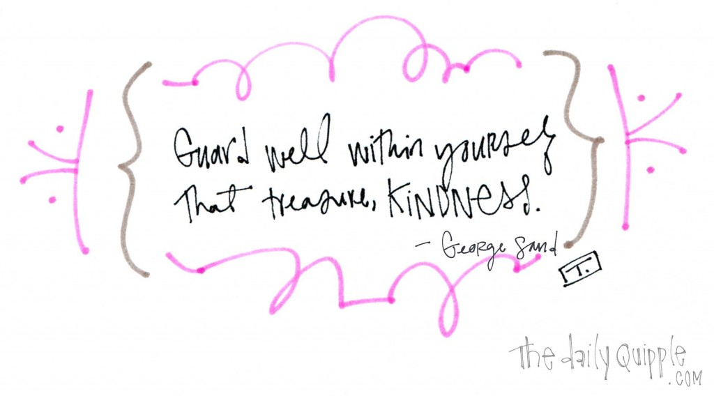 """""""Guard well within yourself that treasure, kindness."""" -George Sand"""