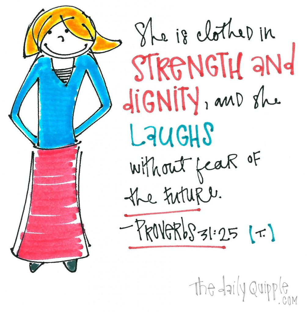 """She is clothed in strength and dignity, and she laughs without fear of the future."" -Proverbs 31:25"
