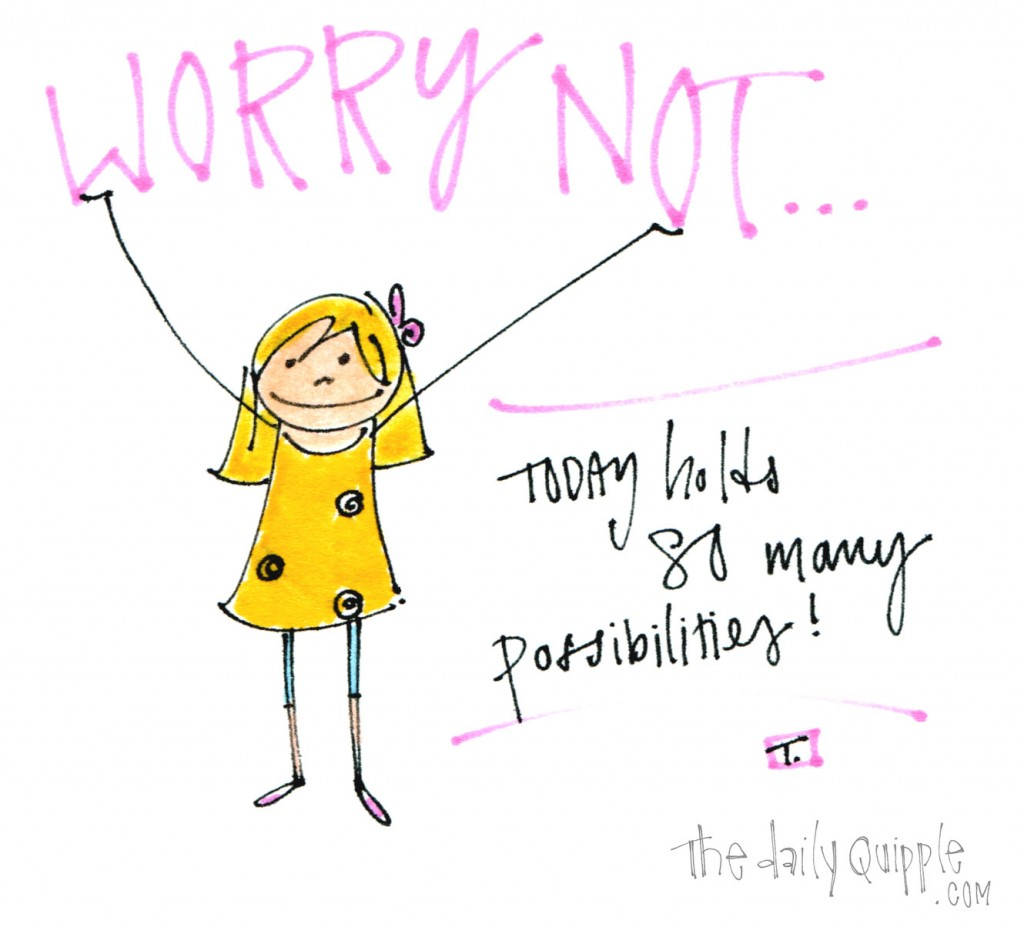 Worry not...today holds so many possibilities!