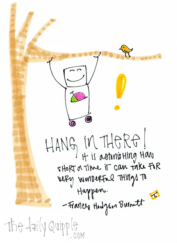 "Hang in there! "" It is astonishing how short a time it can take for very wonderful things to happen."" -Frances Hodgson Burnett"