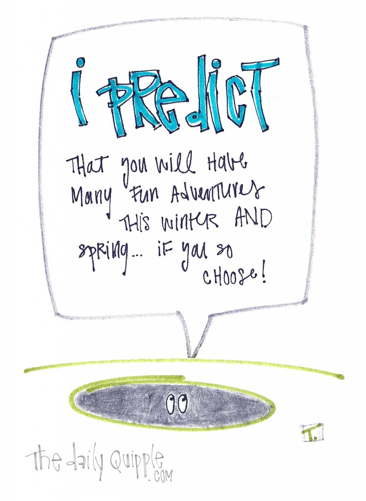 """The groundhog says, """"I predict that you will have many fun adventures this winter and spring...if you so choose!"""""""