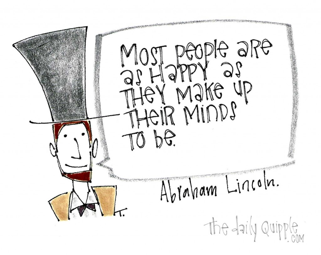 """""""Most people are as happy as they make up their minds to be."""" -Abraham Lincoln"""