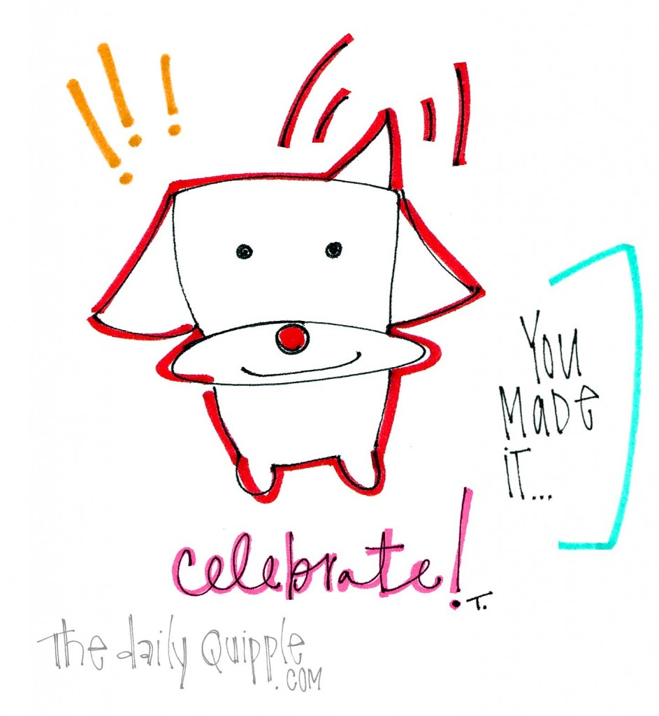 You made it - Celebrate!