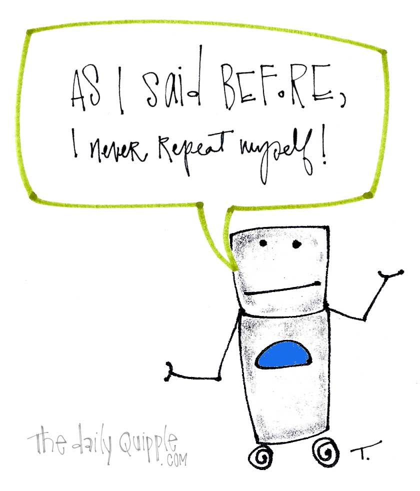 "A robot says, ""As I said before, I never repeat myself!"""