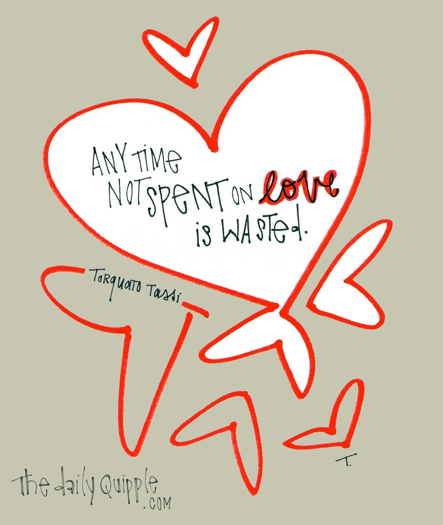 """Any time not spent on love is wasted."" -Torquato Tassi"