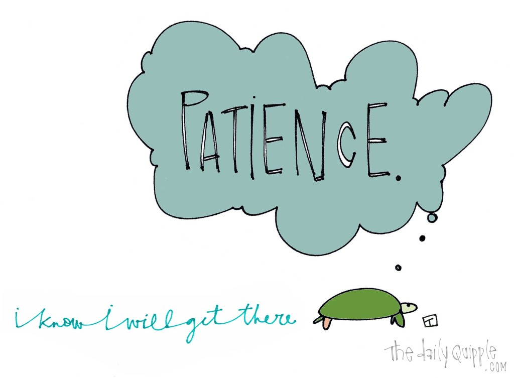Patience. I know I will get there.