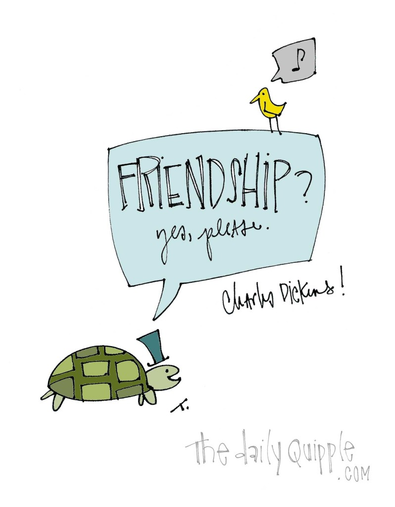 """""""Friendship? Yes, please."""" [Charles Dickens]"""