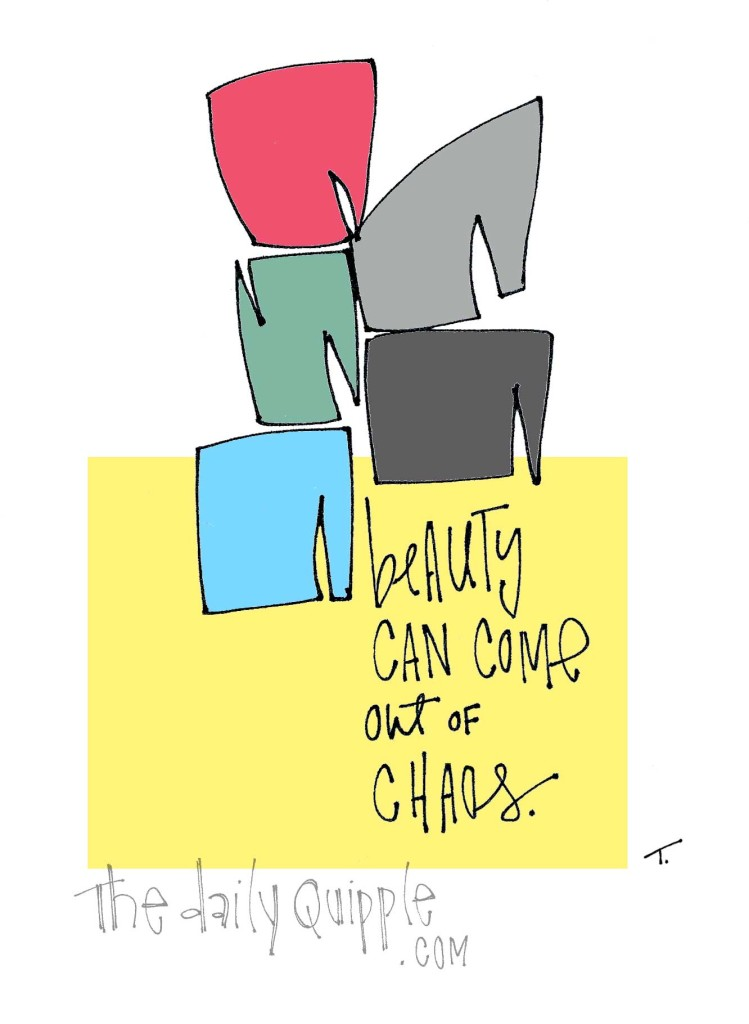 Beauty can come out of chaos.