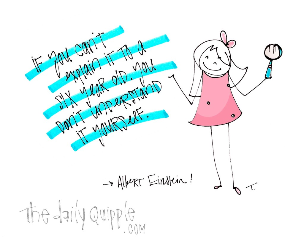 """""""If you can't explain it to a six year old, you don't understand it yourself."""" [Albert Einstein]"""