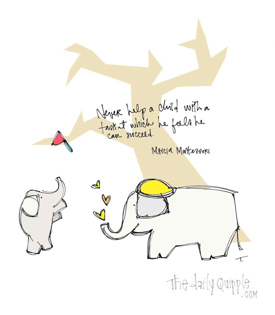 """""""Never help a child with a task at which he feels he can succeed."""" [Marcia Montessori]"""