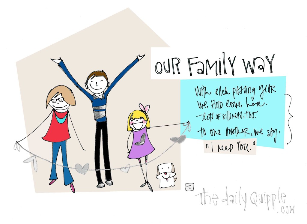 """Our Family Way: With each passing year, we find love here. Lots of silliness too. To one another we say, """"I need you."""""""