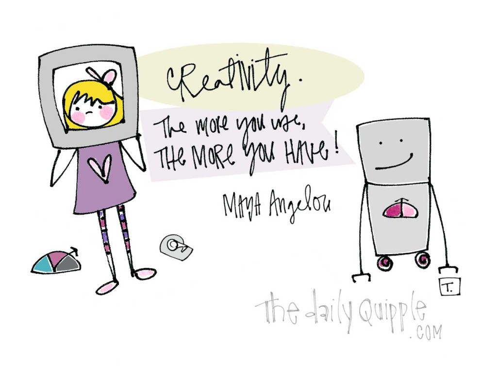 """""""Creativity. The more you use, the more you have!"""" [Maya Angelou]"""