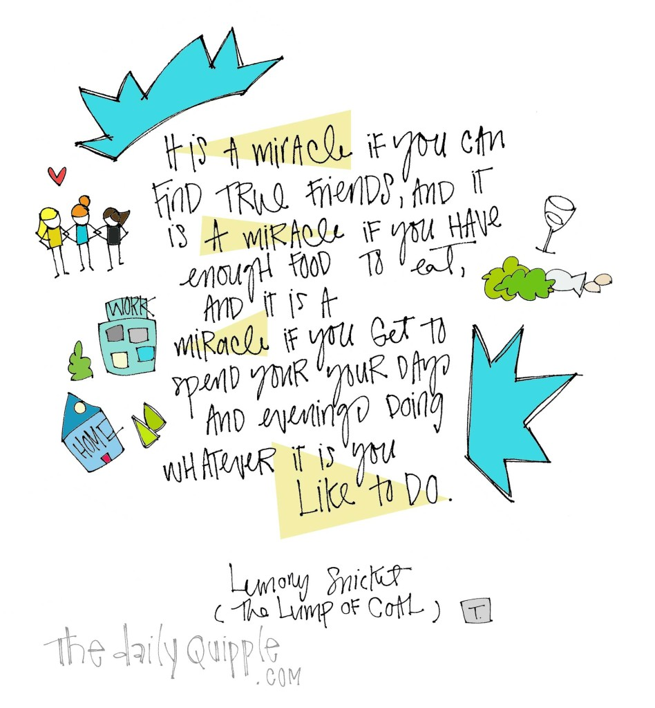 """""""It is a miracle if you can find true friends, and it is a miracle if you have enough food to eat, and it is a miracle if you get to spend your days and evenings doing whatever it is you like to do."""" [Lemony Snicket, The Lump of Coal]"""