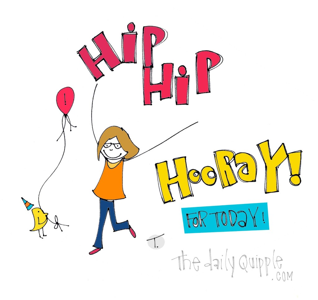 Hip Hip Hooray! For Today!