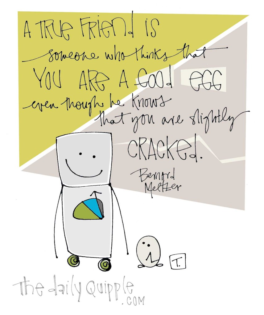 """""""A true friend is someone who thinks that you are a good egg even though he knows that you are slightly cracked."""" [Bernard Meltzer]"""