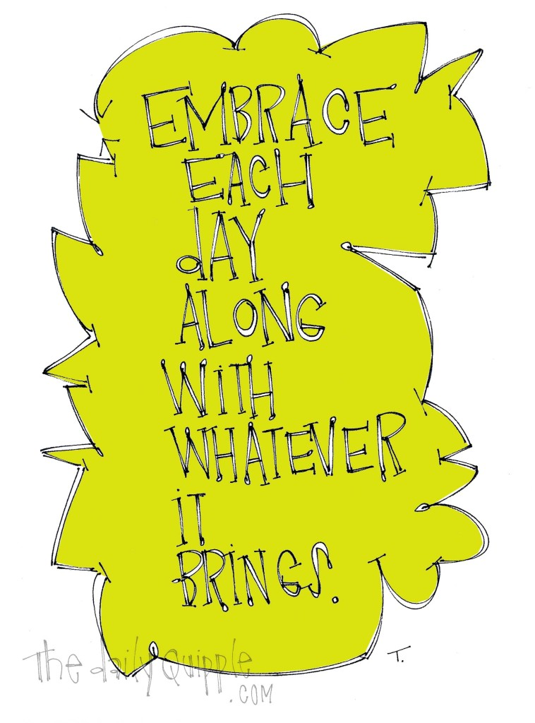 Embrace each day along with whatever it brings.