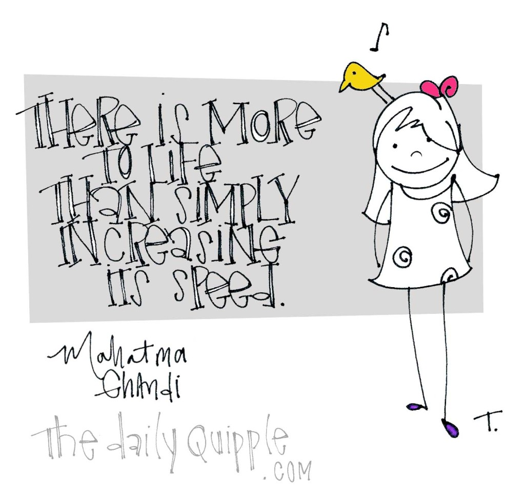 """""""There is more to life than simply increasing its speed."""" [Mahatma Ghandi]"""