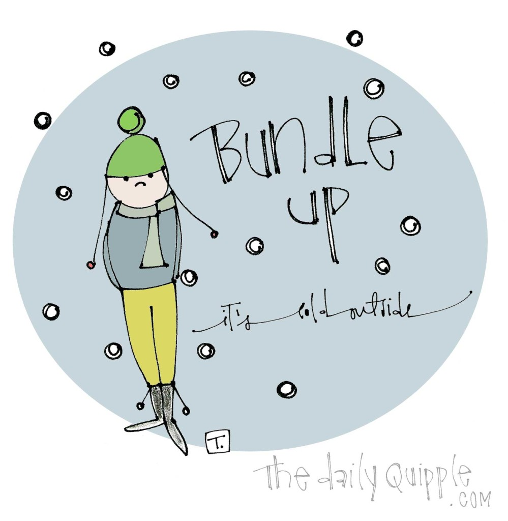 Bundle Up - It's cold outside.