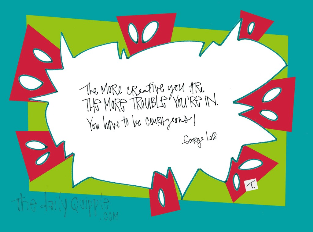 """""""The more creative you are the more trouble you're in. You have to be courageous!"""" [George Lois]"""