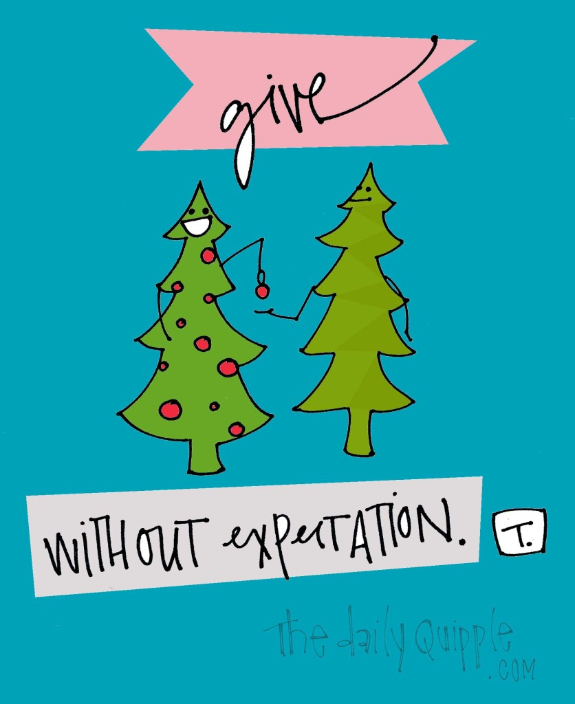 Give without expectation.