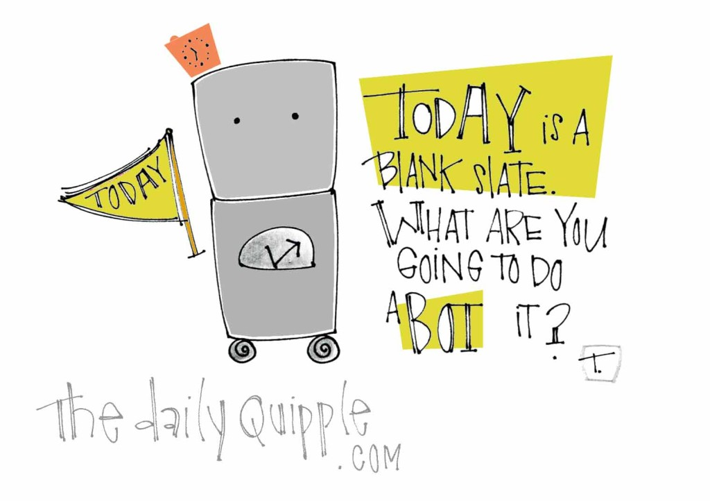Today is a blank slate What are you going to do a-bot it?