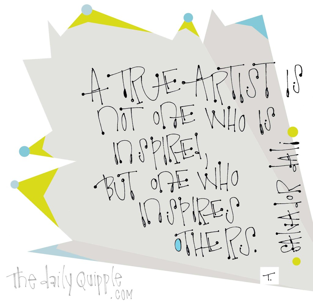 """""""A true artist is not one who is inspired, but one who inspires others."""" [Salvador Dali]"""