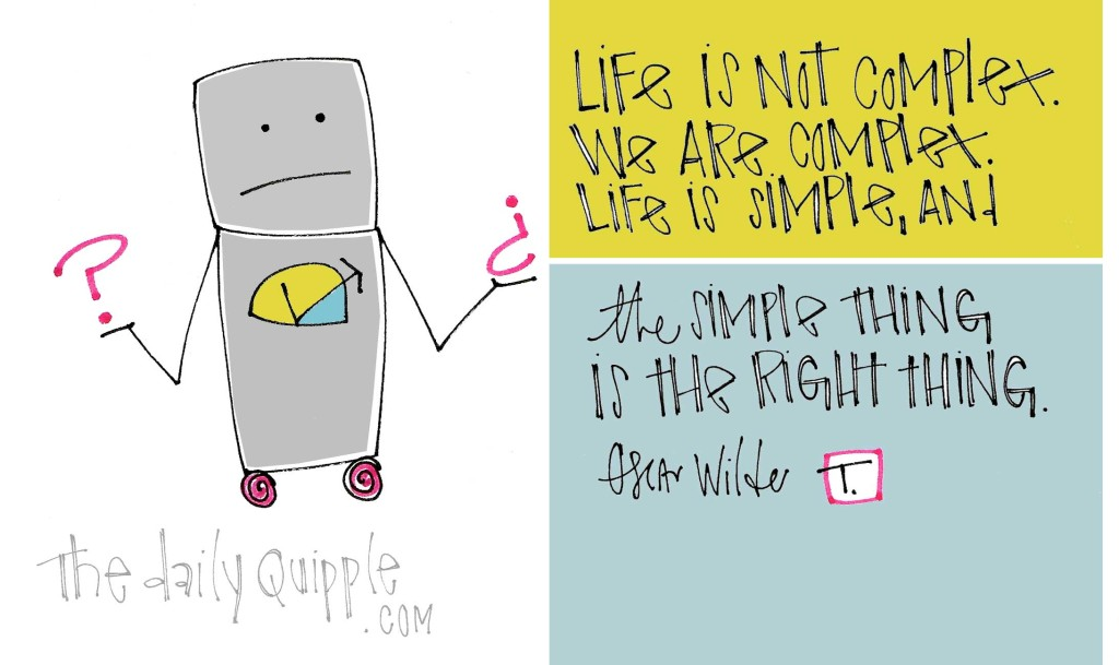 """""""Life is not complex. We are complex. Life is simple, and the simple thing is the right thing."""" [Oscar Wilde]"""
