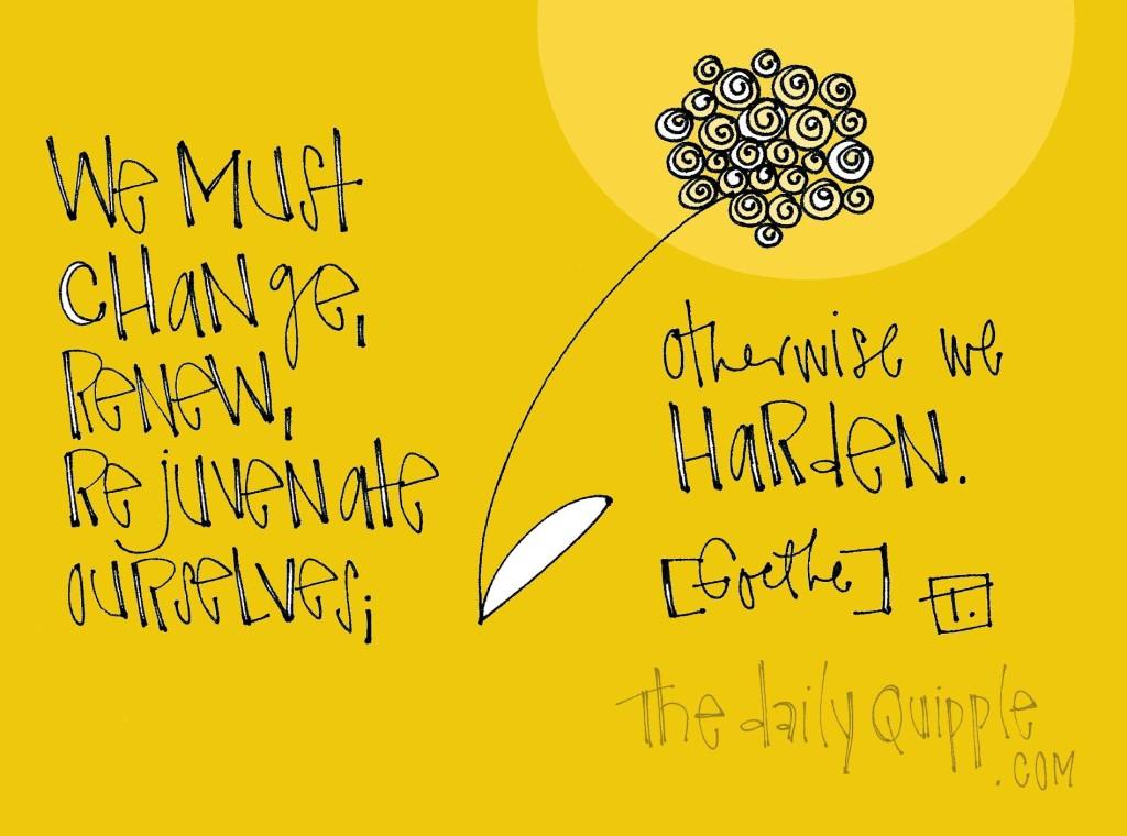 """We must change, renew, rejuvenate ourselves; otherwise we harden."" [Goethe]"
