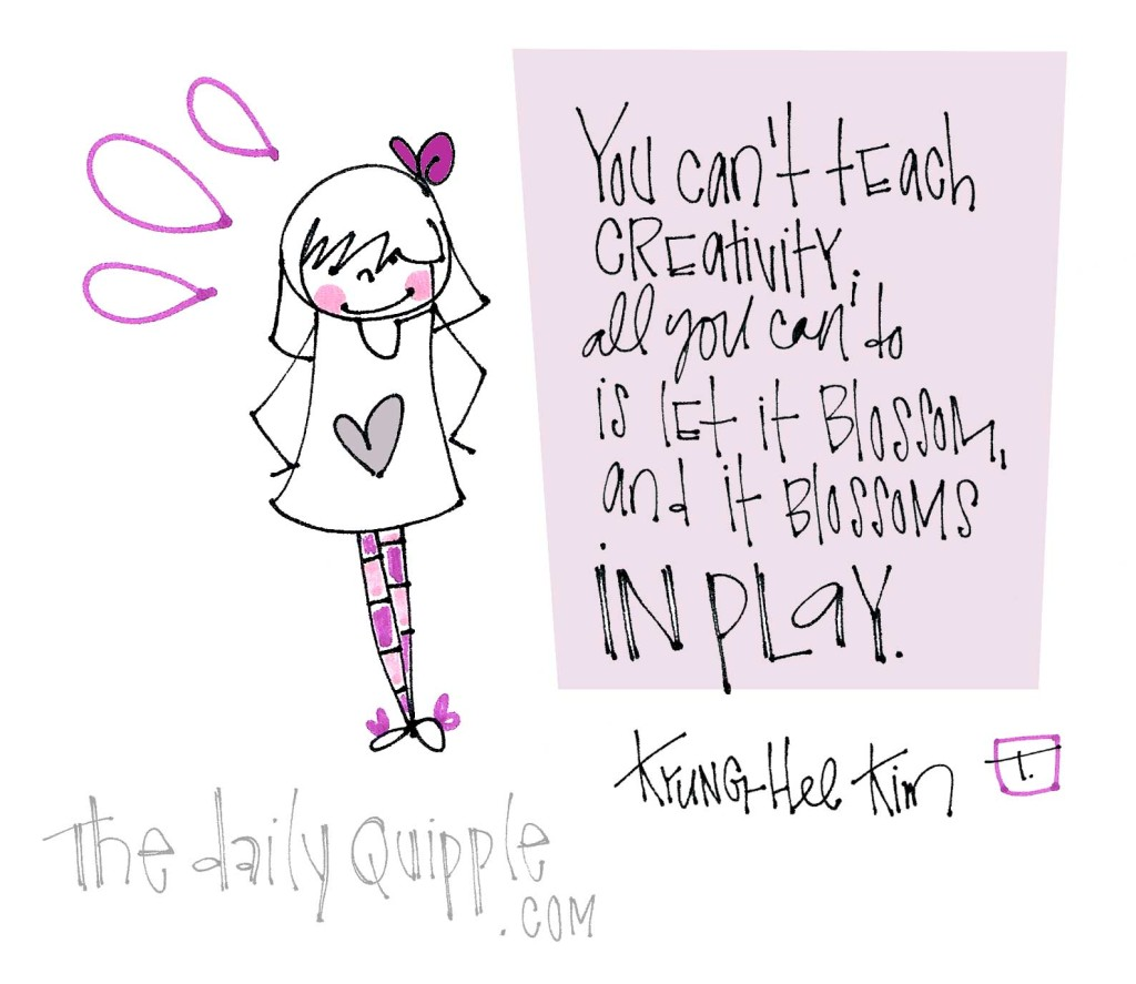 """""""You can't teach creativity; all you can do is let it blossom, and it blossoms in play."""" [Kyung-Hee Kim]"""