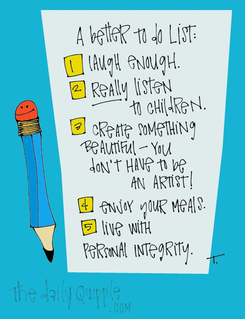 A better to-do list: 1. laugh enough 2. really listen to children 3. create something beautiful - you don't have to be an artist! 4. enjoy your meals 5. live with personal integrity