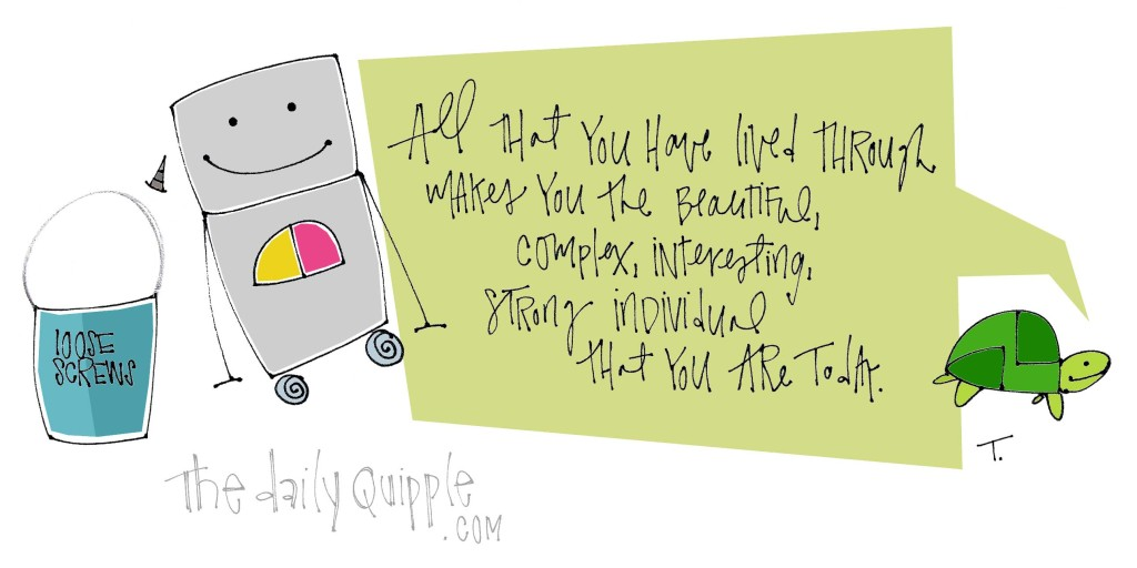All that you have lived through makes you the beautiful, complex, interesting, strong individual that you are today.