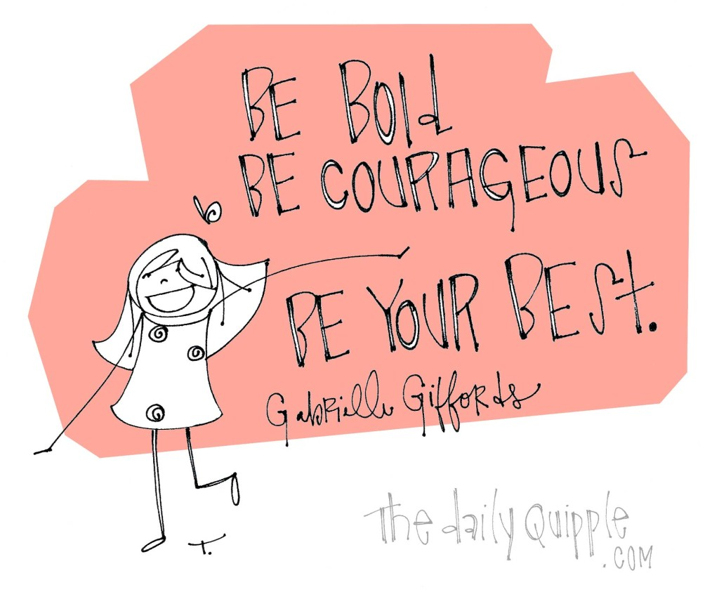 """Be bold. Be courageous. Be your best."" [Gabrielle Giffords]"