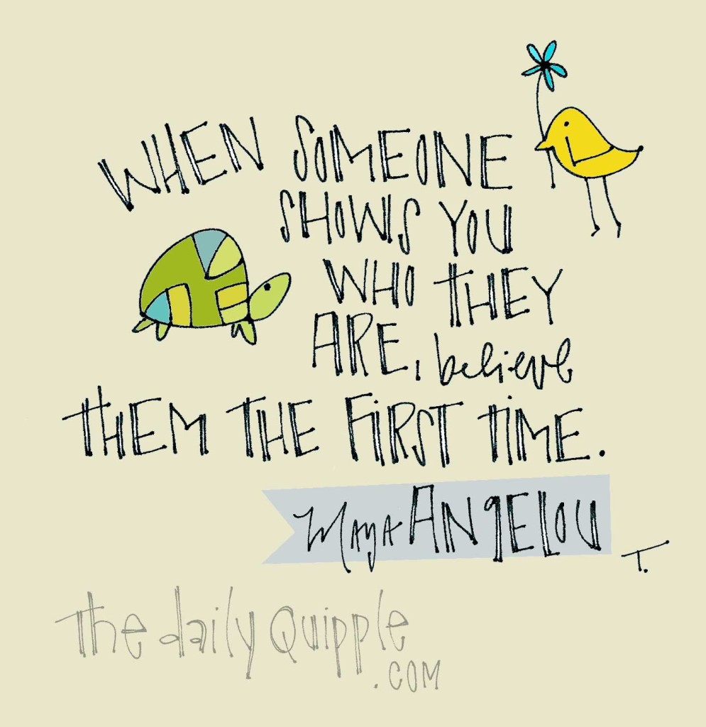 """""""When someone shows you who they are, believe them the first time."""" [Maya Angelou]"""