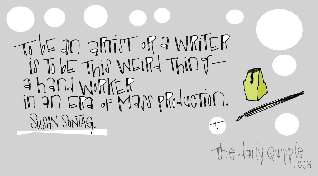 """""""To be an artist or a writer is to be this weird thing - a hand worker in an era of mass production."""" [Susan Sontag]"""