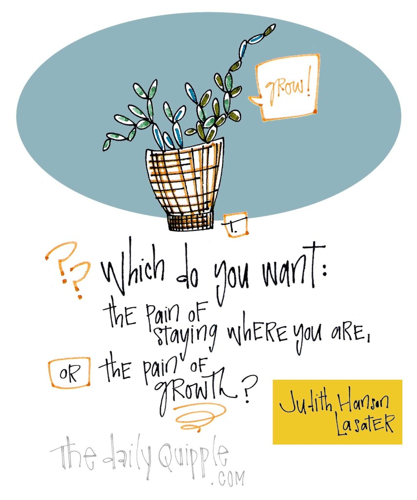 """""""Which do you want: the pain of staying where you are, or the pain of growth?"""" [Judith Hanson Lasater]"""