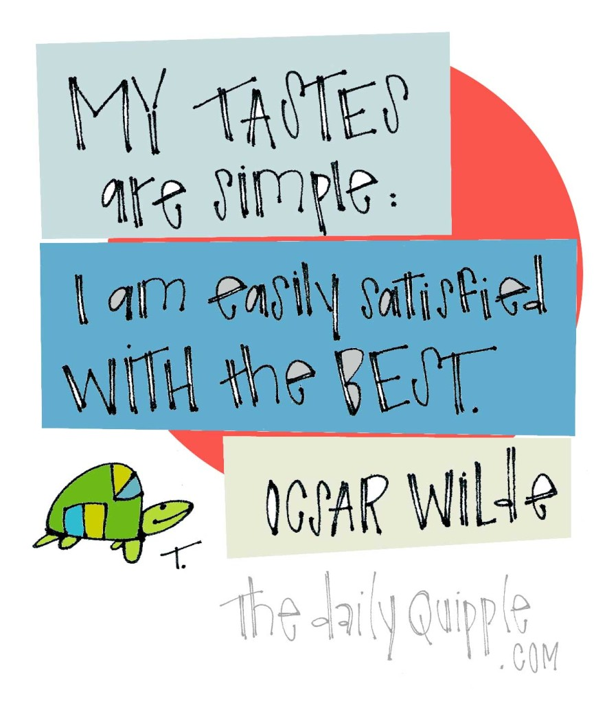 """""""My tastes are simple: I am easily satisfied with the best."""" [Oscar Wilde]"""